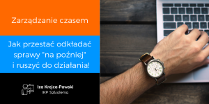 Zarządzanie czasem - Jak przestać odkładać sprawy na poźniej i ruszyć do działania!